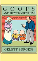 Goops and How to be Them : A Manual of Manners for Polite Infants Inculcating Many Juvenile Virtues, Etc - Gelett Burgess