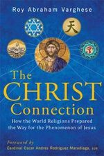The Christ Connection : How the World Religions Prepared the Way for the Phenomenon of Jesus - Roy Abraham Varghese