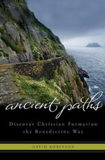 Ancient Paths : Discover Christian Formation the Benedictine Way - David Robinson