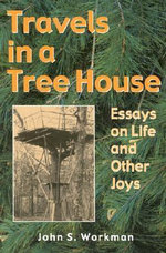 Travels in a Treehouse : Essays on Life and Other Joys, from the Pen of an Arkansas Minister / Journalist / John S. Workman - John S. Workman