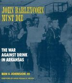 John Barleycorn Must Die : The War Against Drink in Arkansas - Ben F Johnson, III