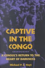 Captive in the Congo : A Consul's Return to the Heart of Darkness - Michael P. E. Hoyt