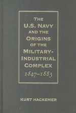 The U.S. Navy and the Origins of the Military Industrial Complex, 1847-1883 - Kurt Henry Hackemer