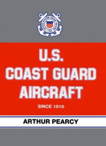 U.S. Coast Guard Aircraft Since 1916 - Arthur Pearcy