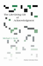 The Life-giving Gift of Acknowledgment : A Philosophical and Rhetorical Inquiry - Michael J. Hyde