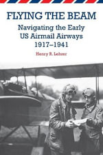 Flying the Beam : Navigating the Early US Airmail Airways, 1917-1941 - Henry R. Lehrer