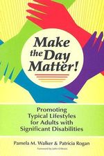 Make the Day Matter! : Promoting Typical Lifestyles for Adults with Significant Disabilities - Pamela M. Walker