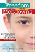 Freedom from Meltdowns : Dr. Thompson's Solutions for Children with Autism - Travis Thompson