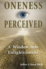 Oneness Perceived : A Window Into Enlightenment - Jeffrey S. Eisen