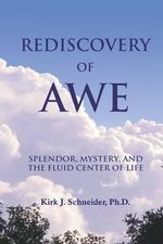 Rediscovery of Awe : Splendor, Mystery, and the Fluid Center of Life - Kirk J Schneider