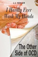 I Hardly Ever Wash My Hands : The Other Side of OCD - J. J. Keeler