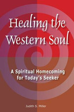 Healing the Western Soul : A Spiritual Homecoming for Today's Seeker - Judith Miller