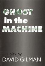 Ghost in the Machine : A Play by David Gilman - David Gilman