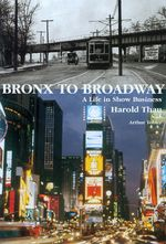Bronx to Broadway - a Life in Show Business : A Life in Show Business - Arthur Tobier
