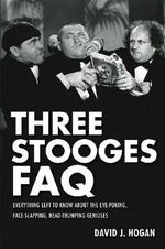 Three Stooges FAQ : Everything Left to Know About the Eye-Poking, Face-Slapping, Head-Thumping Geniuses - David J. Hogan
