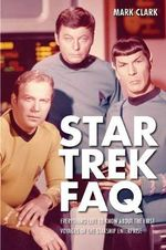 Star Trek FAQ : Everything Left to Know About the First Voyages of the Starship Enterprise - Mark Clark