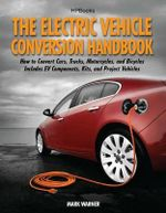 The Electric Vehicle Conversion Handbook : How to Convert Cars, Trucks, Motorcycles, and Bicycles: Includes EV Components, Kits, and Project Vehicles - Mark Warner