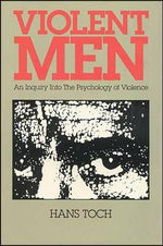 Violent Men : Enquiry into the Psychology of Violence - Hans Toch