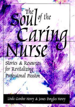 The Soul of the Caring Nurse : Stories and Resources for Revitalizing Professional Passion - Linda Gambee Henry
