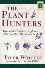 The Plant Hunters : Being an Examination of Collecting, with an Account of the Careers and Methods of a Number of Those Who Have Searched the World - Tyler Whittle