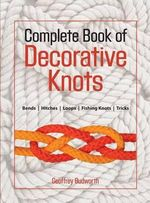The Complete Book of Decorative Knots : Lanyard Knots, Button Knots, Globe Knots, Turk's Heads, Mats, Hitching, Chains, Plaits - Geoffrey Budworth