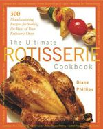 The Ultimate Rotisserie Cookbook : 300 Mouthwatering Recipes for Making the Most of Your Rotisserie Oven - Diane Phillips