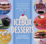 Icebox Desserts : 100 Cool Recipes for Icebox Cakes, Pies, Parfaits, Mousses, Puddings and More - Lauren Chattman