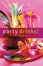 Party Drinks! : 50 Classic Cocktails and Lively Libations - A. J. Rathbun