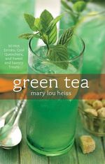 Green Tea : 50 Hot Drinks, Cool Quenchers and Sweet and Savory Treats - Mary Lou Heiss