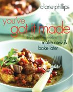 You've Got It Made : Deliciously Easy Meals to Make Now and Bake Later :  Deliciously Easy Meals to Make Now and Bake Later - Diane Phillips
