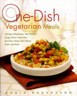 One-dish Vegetarian Meals : 150 Easy, Wholesome, and Delicious Soups, Stews, Casseroles, Stir-Fries, Pastas, Rice Dishes, Chilis, and More - Robin Robertson