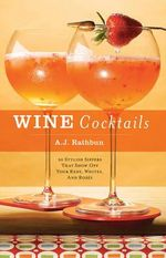 Wine Cocktails : 50 Stylish Sippers That Show off Your Reds, Whites, and Roses :  50 Stylish Sippers That Show off Your Reds, Whites, and Roses - A. J. Rathbun