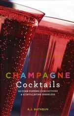 Champagne Cocktails : 50 Cork-popping Concoctions and Scintillating Sparklers - A. J. Rathbun