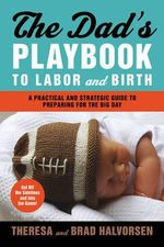 The Dad's Playbook to Labor & Birth : A Practical and Strategic Guide to Preparing for the Big Day - Halvorsen Theresa