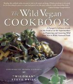 The Wild Vegan Cookbook : A Forager's Culinary Guide (in the Field or in the Supermarket) to Preparing and Savoring Wild (and Not So Wild) Natural Foods - Wildman Steve Brill