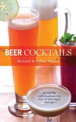Beer Cocktails : 50 Superbly Crafted Cocktails That Liven Up Your Largers and Ales - Howard Stelzer