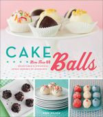 Cake Balls : More Than 60 Delectable and Whimsical Sweet Spheres of Goodness - Dede Wilson