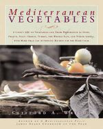 Mediterranean Vegetables : A Cook's Compendium of All the Vegetables from the World's Healthiest Cuisine, with More Than 200 Recipes - Clifford A Wright