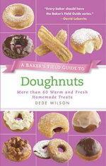 A Baker's Field Guide to Doughnuts : More Than 60 Warm and Fresh Homemade Treats - Dede Wilson