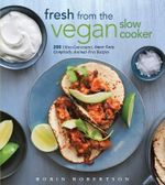 Fresh from the Vegan Slow Cooker : 200 Ultra-convenient, Super-tasty, Completely Animal-free One Dish Dinners - Robin Robertson