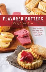 Flavored Butters : How to Make Them, Shape Them, and Use Them as Spreads, Toppings, and Sauces - Lucy Vaserfirer