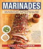 Marinades : The Amazingly Easy Way to Make Vibrantly Flavorful, Deeply Satsfying Chicken, Beef and Seafood - Lucy Vaserfirer