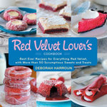 The Red Velvet Lover's Cookbook : Best-Ever Versions for Everything Red Velvet, with More than 50 Scrumptious Sweets and Treats - Deborah Harroun