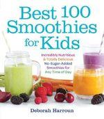Best 100 Smoothies for Kids - DEBORAH HARROUN