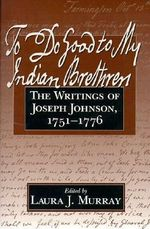 To Do Good to My Indian Brethren : The Writings of Joseph Johnson, 1751-76 - Joseph Johnson