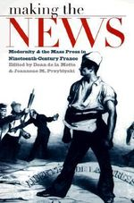 Making the News : Modernity and the Mass Press in Nineteenth-century France