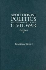 Abolitionist Politics and the Coming of the Civil War - James Brewer Stewart