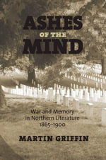 Ashes of the Mind : War and Memory in Northern Literature, 1865-1900 - Martin Griffin