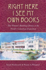 Right Here I See My Own Books : The Woman's Building Library at the World's Columbian Exposition - Sarah Wadsworth