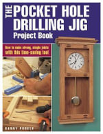 The Pocket Hole Drilling Jig Project Book : How to Make Strong, Simple Joints with This Time-saving Tool - Danny Proulx